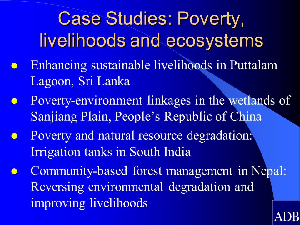 Case Studies: Poverty, livelihoods and ecosystems l Enhancing sustainable livelihoods in Puttalam Lagoon, Sri Lanka l Poverty-environment linkages in the wetlands of Sanjiang Plain, Peoples Republic of China l Poverty and natural resource degradation: Irrigation tanks in South India l Community-based forest management in Nepal: Reversing environmental degradation and improving livelihoods