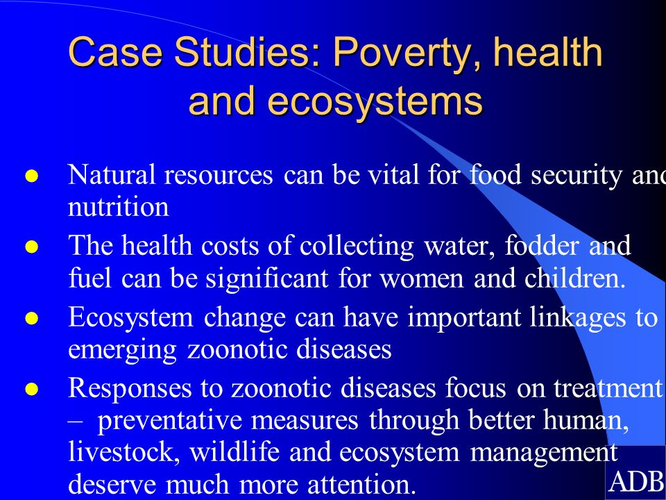 Case Studies: Poverty, health and ecosystems l Natural resources can be vital for food security and nutrition l The health costs of collecting water,