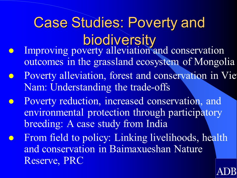 Case Studies: Poverty and biodiversity l Improving poverty alleviation and conservation outcomes in the grassland ecosystem of Mongolia l Poverty alleviation, forest and conservation in Viet Nam: Understanding the trade-offs l Poverty reduction, increased conservation, and environmental protection through participatory breeding: A case study from India l From field to policy: Linking livelihoods, health and conservation in Baimaxueshan Nature Reserve, PRC