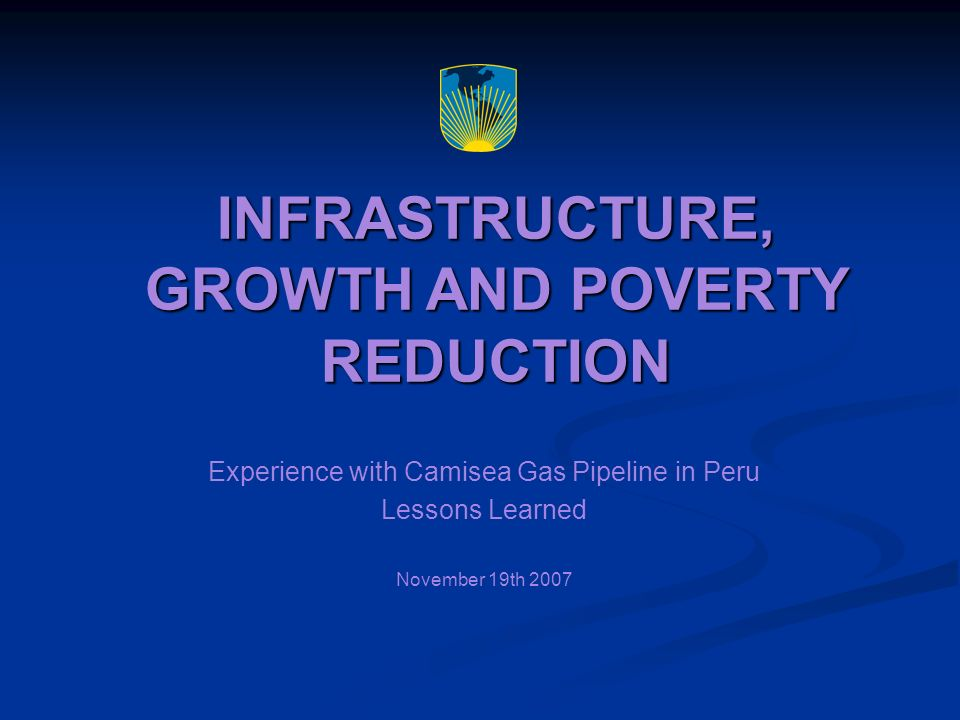 Contents 1.Camisea Project Overview 2.Growth in Public Revenue from Canons, Peru 2000 - 2007 3.Distribution of Camisea Gas Royalties 4.The Camisea Gas Canon 5.The FOCAM 6.The FOCAM in UCAYALI 7.Distribution of Camisea Revenues and Poverty: Results 8.Lessons learned from Camisea regarding poverty