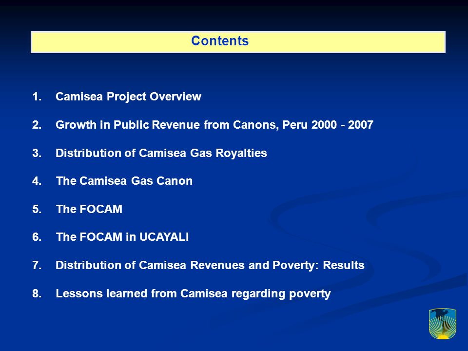 Contents 1.Camisea Project Overview 2.Growth in Public Revenue from Canons, Peru Distribution of Camisea Gas Royalties 4.The Camisea Gas Canon 5.The FOCAM 6.The FOCAM in UCAYALI 7.Distribution of Camisea Revenues and Poverty: Results 8.Lessons learned from Camisea regarding poverty