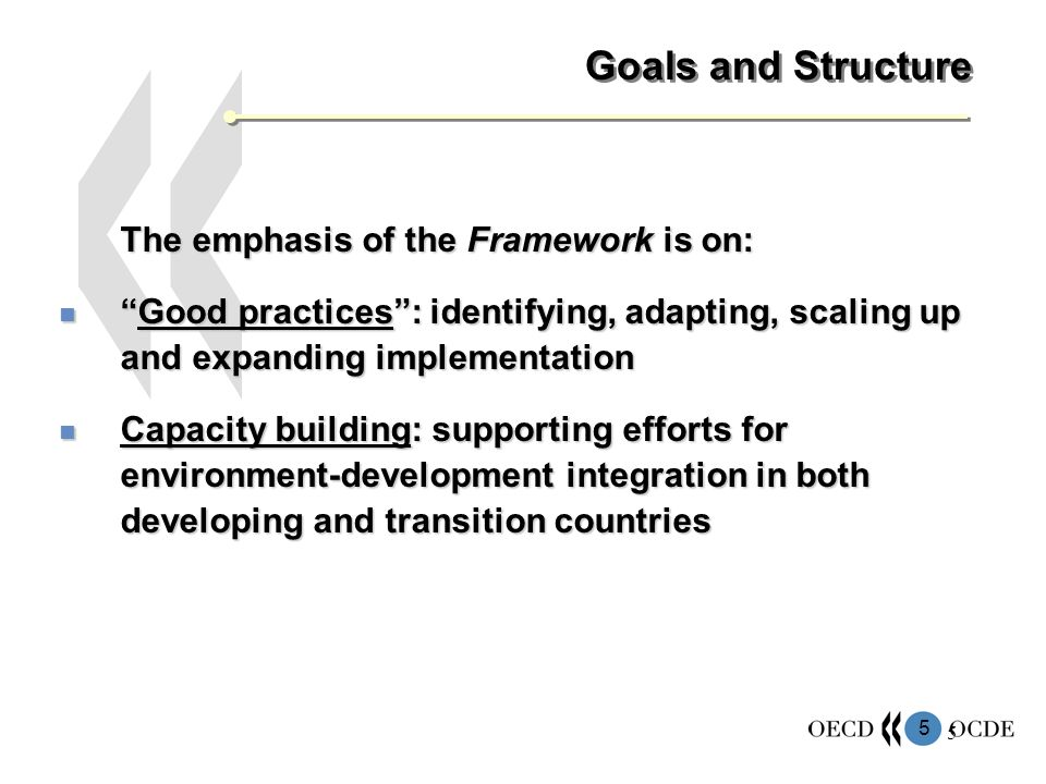 5 5 Goals and Structure The emphasis of the Framework is on: Good practices: identifying, adapting, scaling up and expanding implementationGood practices: identifying, adapting, scaling up and expanding implementation Capacity building: supporting efforts for environment-development integration in both developing and transition countries Capacity building: supporting efforts for environment-development integration in both developing and transition countries