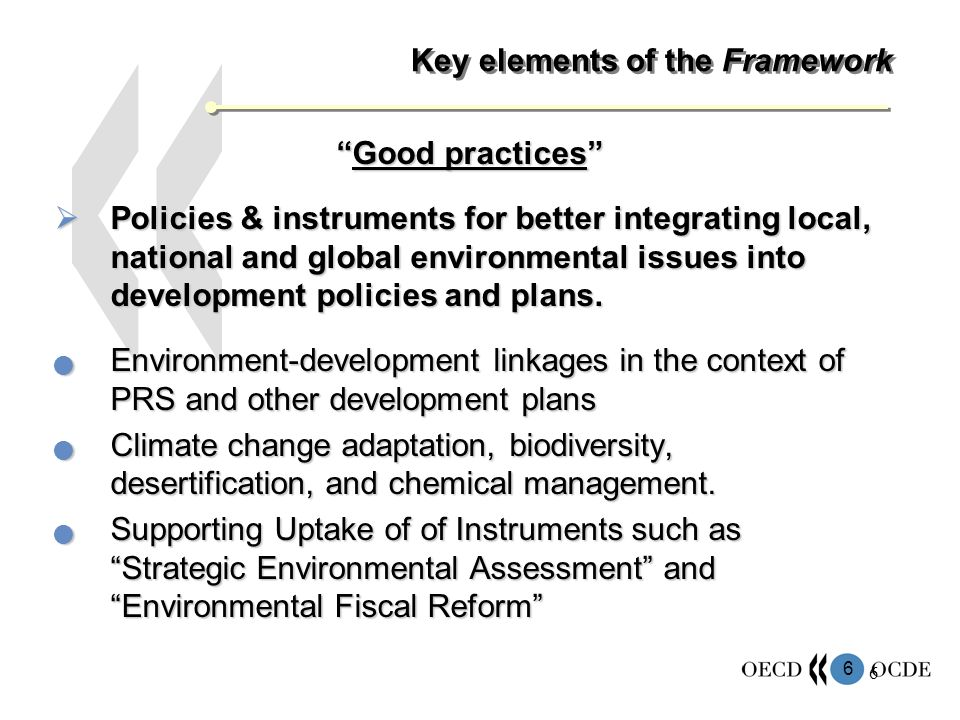 6 6 Key elements of the Framework Good practicesGood practices Policies & instruments for better integrating local, national and global environmental issues into development policies and plans.