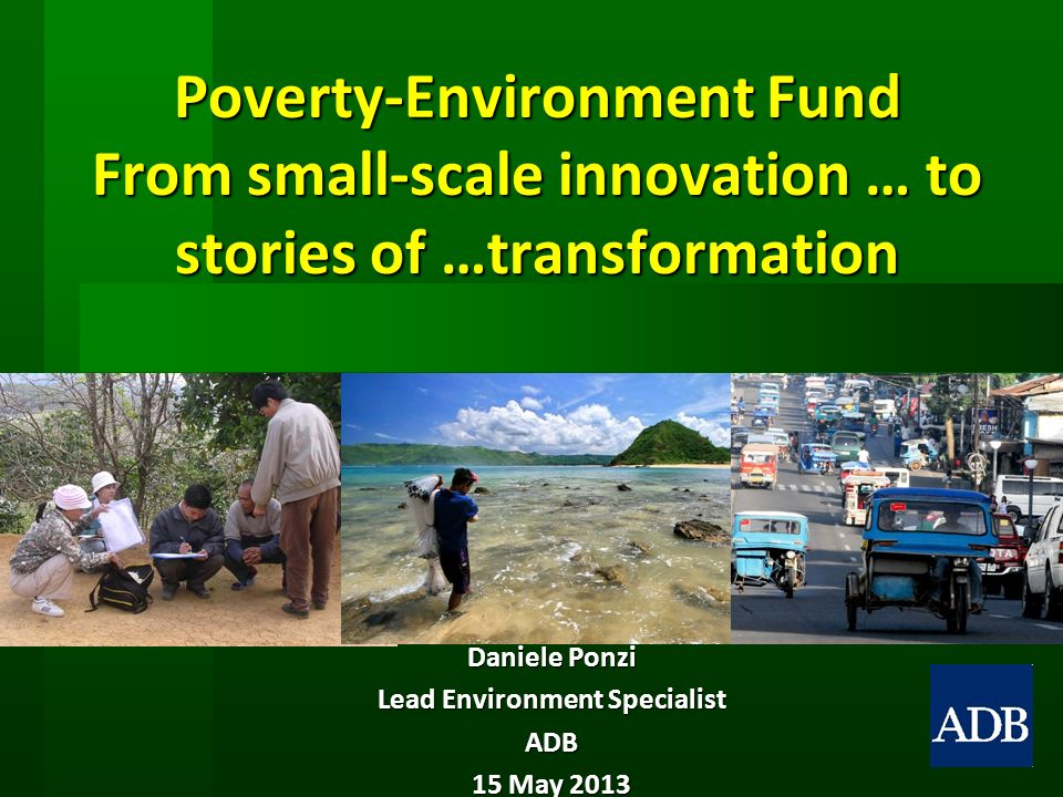 Poverty-Environment Fund From small-scale innovation … to stories of …transformation Daniele Ponzi Lead Environment Specialist ADB 15 May 2013