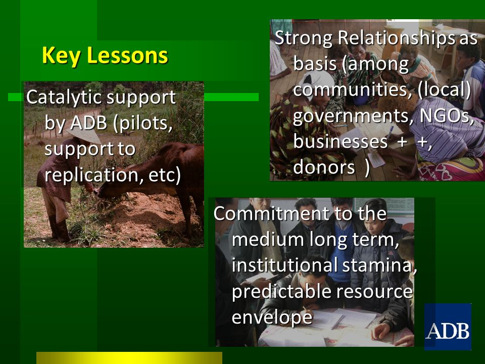 Key Lessons Strong Relationships as basis (among communities, (local) governments, NGOs, businesses + +, donors ) Catalytic support by ADB (pilots, support to replication, etc) Commitment to the medium long term, institutional stamina, predictable resource envelope