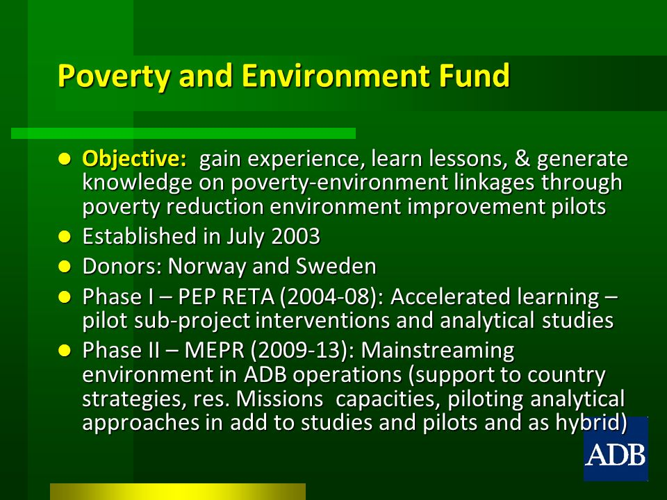 Poverty and Environment Fund Objective: gain experience, learn lessons, & generate knowledge on poverty-environment linkages through poverty reduction environment improvement pilots Objective: gain experience, learn lessons, & generate knowledge on poverty-environment linkages through poverty reduction environment improvement pilots Established in July 2003 Established in July 2003 Donors: Norway and Sweden Donors: Norway and Sweden Phase I – PEP RETA (2004-08): Accelerated learning – pilot sub-project interventions and analytical studies Phase I – PEP RETA (2004-08): Accelerated learning – pilot sub-project interventions and analytical studies Phase II – MEPR (2009-13): Mainstreaming environment in ADB operations (support to country strategies, res.