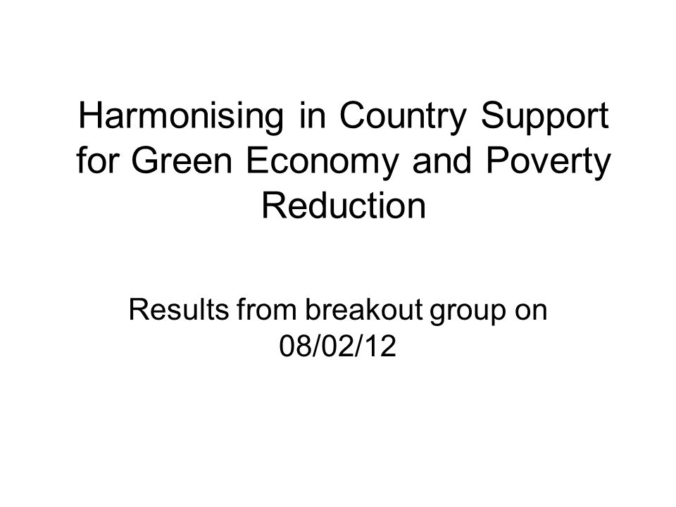 Harmonising in Country Support for Green Economy and Poverty Reduction Results from breakout group on 08/02/12