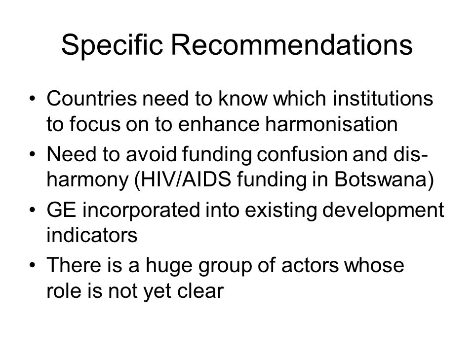 Specific Recommendations Countries need to know which institutions to focus on to enhance harmonisation Need to avoid funding confusion and dis- harmo