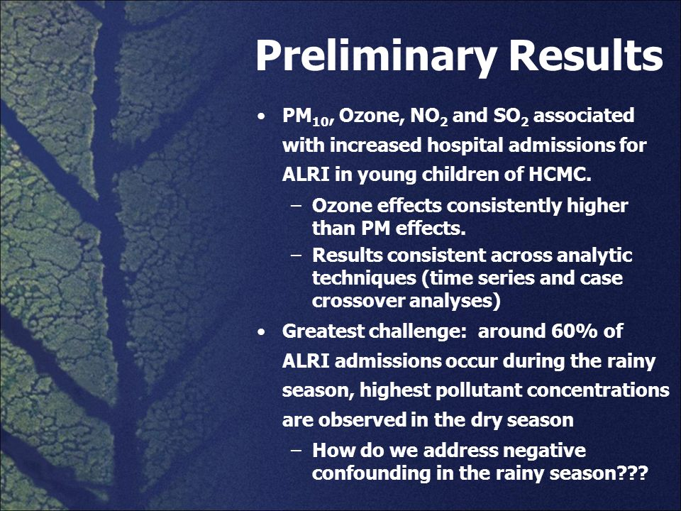 Preliminary Results PM 10, Ozone, NO 2 and SO 2 associated with increased hospital admissions for ALRI in young children of HCMC. –Ozone effects consi
