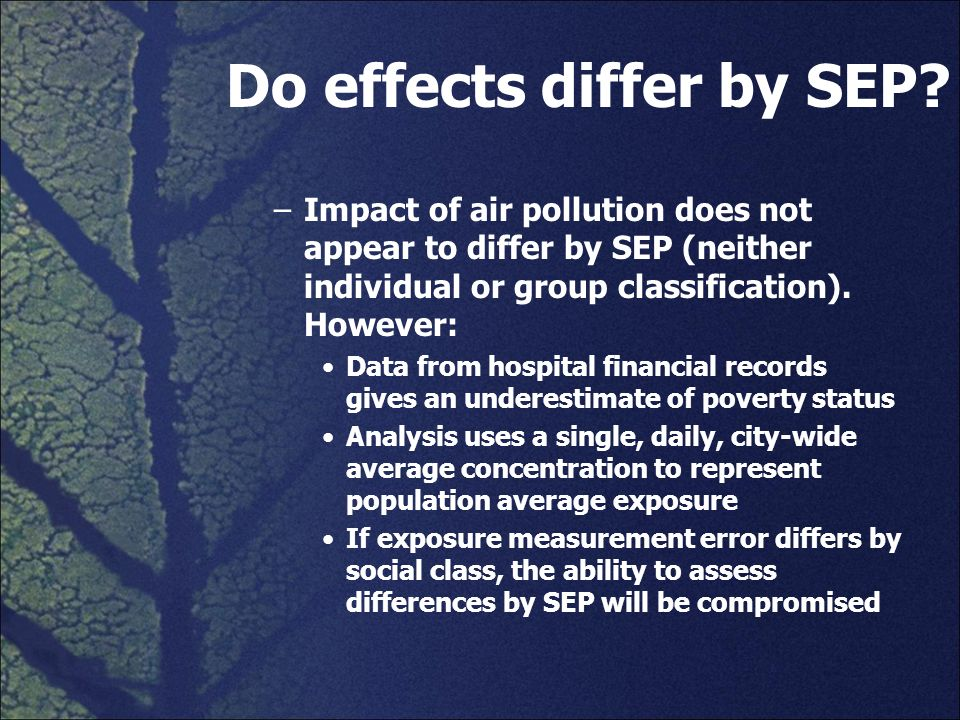 Do effects differ by SEP? –Impact of air pollution does not appear to differ by SEP (neither individual or group classification). However: Data from h