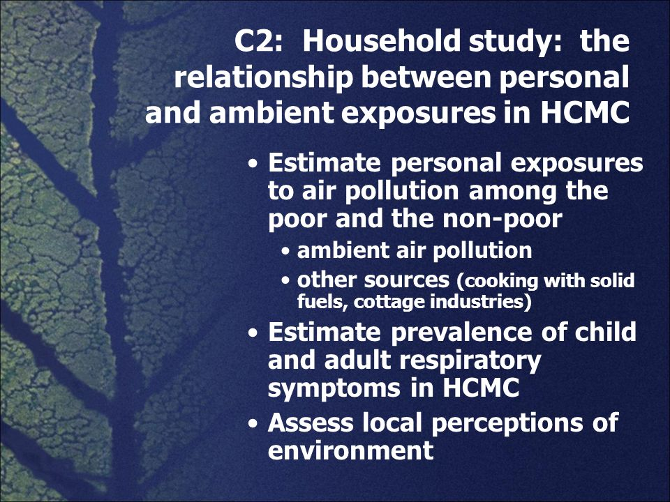 C2: Household study: the relationship between personal and ambient exposures in HCMC Estimate personal exposures to air pollution among the poor and t