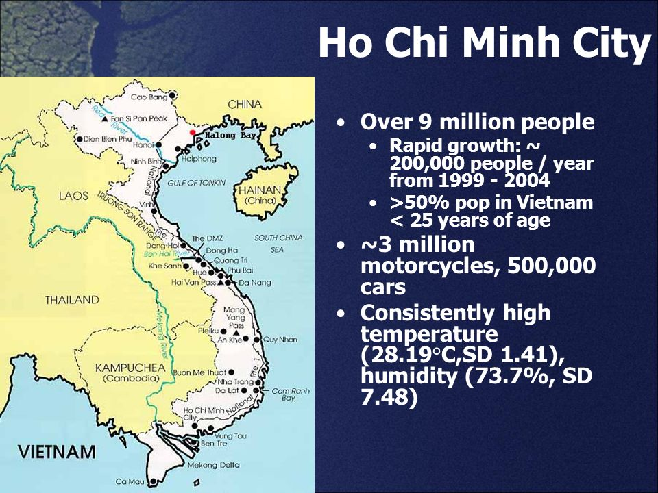 Ho Chi Minh City Over 9 million people Rapid growth: ~ 200,000 people / year from 1999 - 2004 >50% pop in Vietnam < 25 years of age ~3 million motorcy