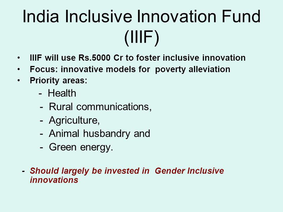 India Inclusive Innovation Fund (IIIF) IIIF will use Rs.5000 Cr to foster inclusive innovation Focus: innovative models for poverty alleviation Priori