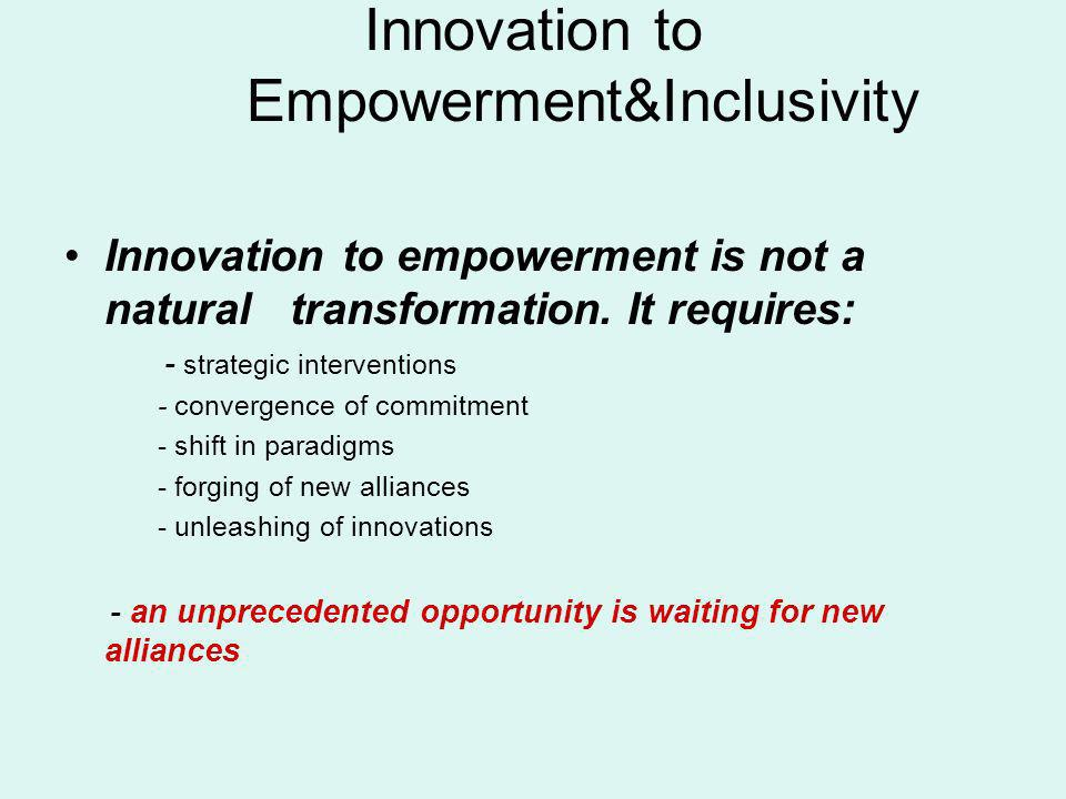 Innovation to Empowerment&Inclusivity Innovation to empowerment is not a natural transformation. It requires: - strategic interventions - convergence