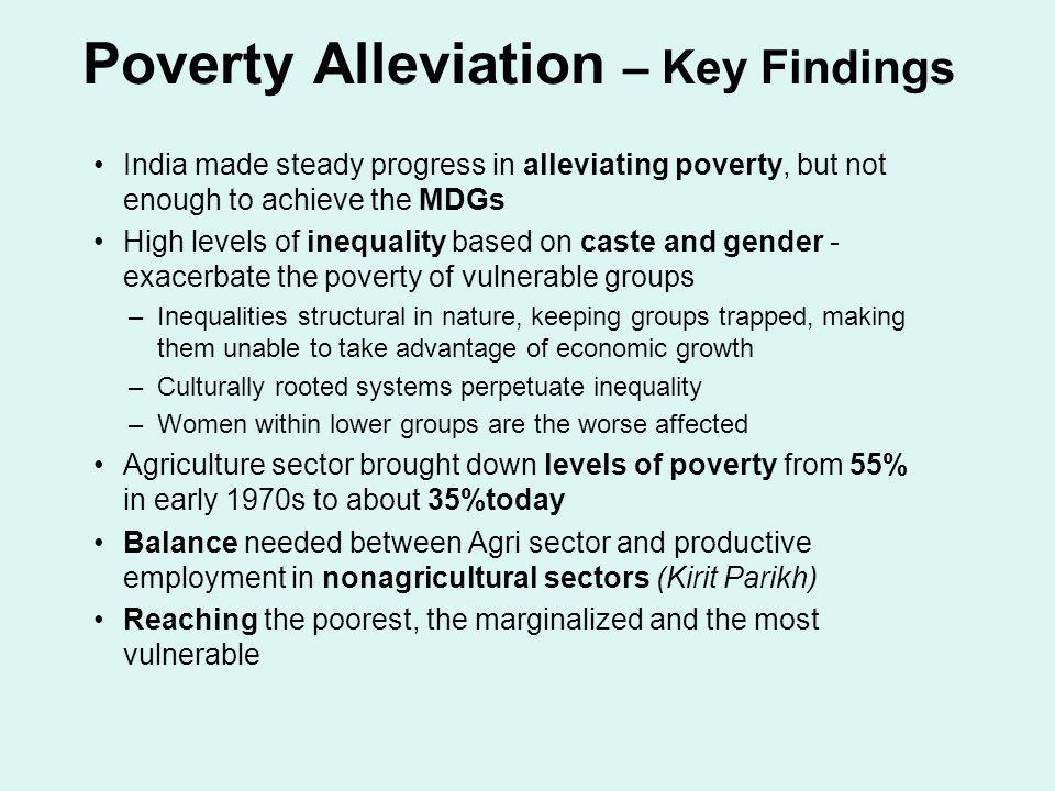 Poverty Alleviation – Key Findings India made steady progress in alleviating poverty, but not enough to achieve the MDGs High levels of inequality bas