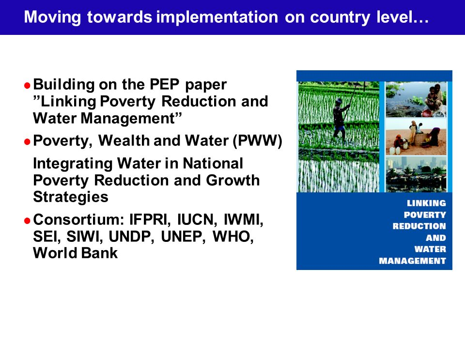 Moving towards implementation on country level… Building on the PEP paper Linking Poverty Reduction and Water Management Poverty, Wealth and Water (PWW) Integrating Water in National Poverty Reduction and Growth Strategies Consortium: IFPRI, IUCN, IWMI, SEI, SIWI, UNDP, UNEP, WHO, World Bank