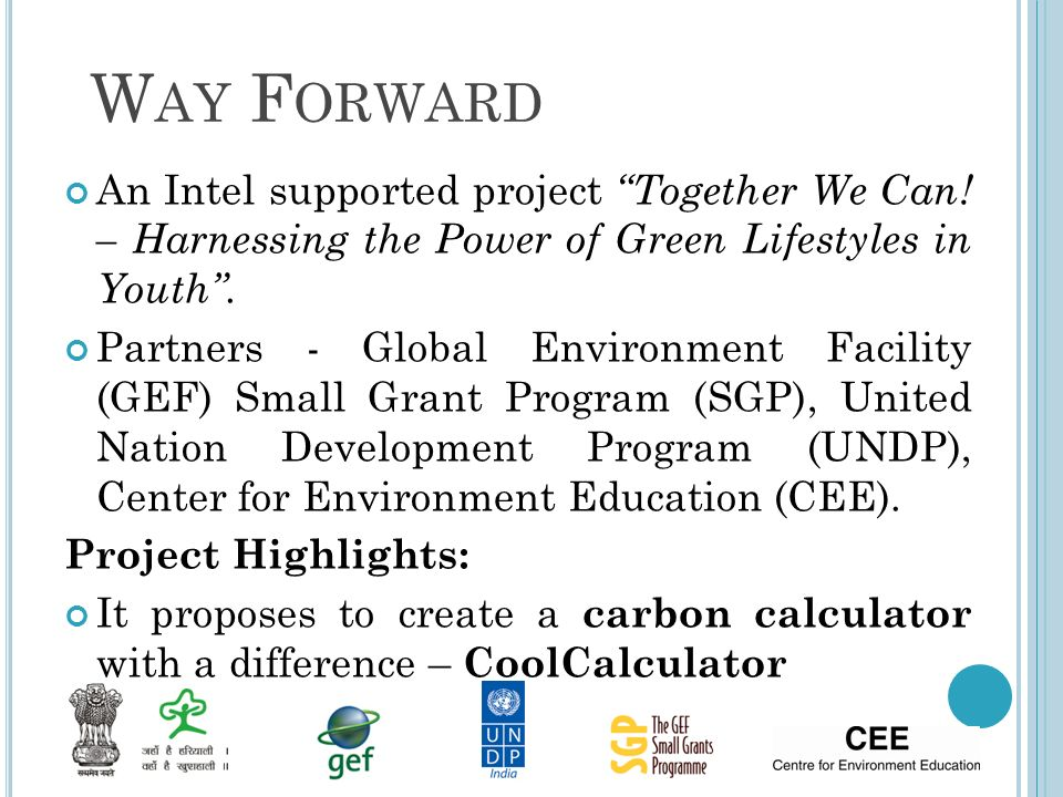W AY F ORWARD An Intel supported project Together We Can! – Harnessing the Power of Green Lifestyles in Youth. Partners - Global Environment Facility