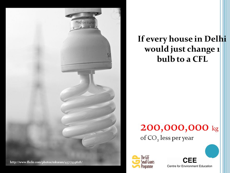 200,000,000 kg of CO 2 less per year If every house in Delhi would just change 1 bulb to a CFL http://www.flickr.com/photos/mkuram/4577359628/