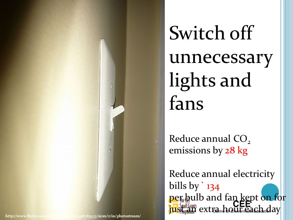 http://www.flickr.com/photos/krossbow/4316763553/sizes/z/in/photostream/ Switch off unnecessary lights and fans Reduce annual CO 2 emissions by 28 kg