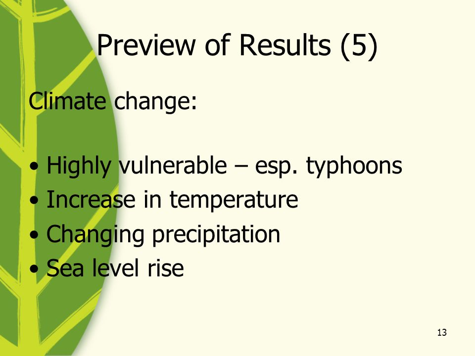 13 Preview of Results (5) Climate change: Highly vulnerable – esp. typhoons Increase in temperature Changing precipitation Sea level rise