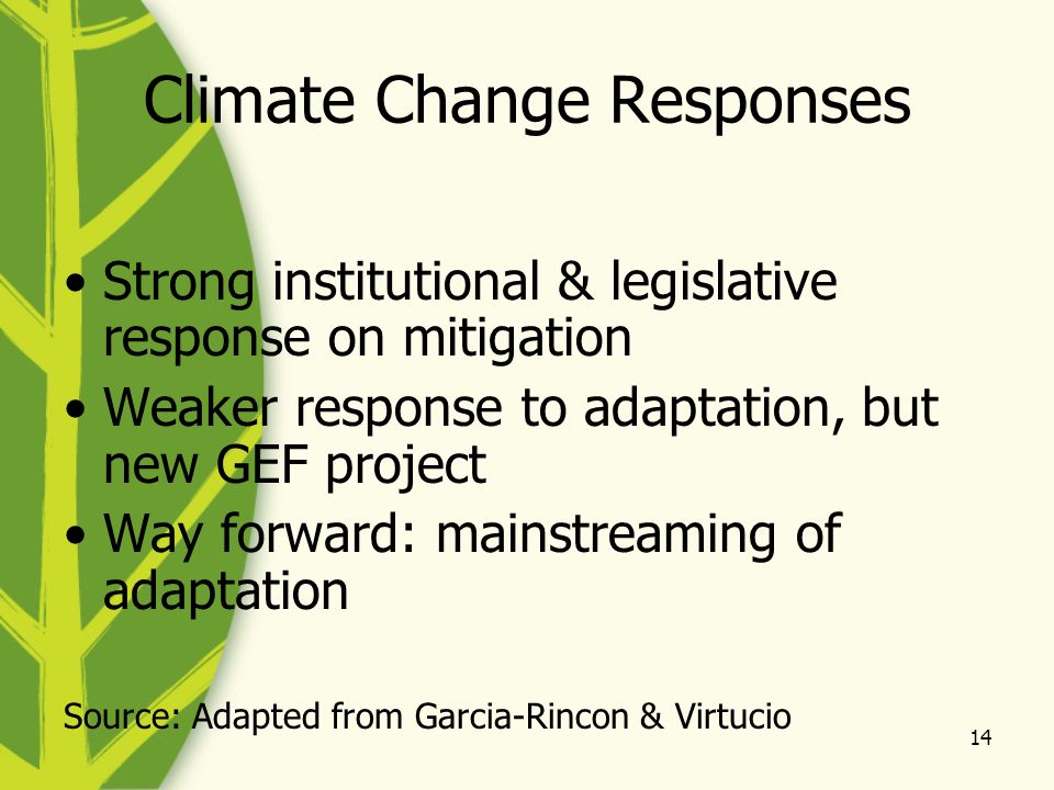 14 Climate Change Responses Strong institutional & legislative response on mitigation Weaker response to adaptation, but new GEF project Way forward: mainstreaming of adaptation Source: Adapted from Garcia-Rincon & Virtucio