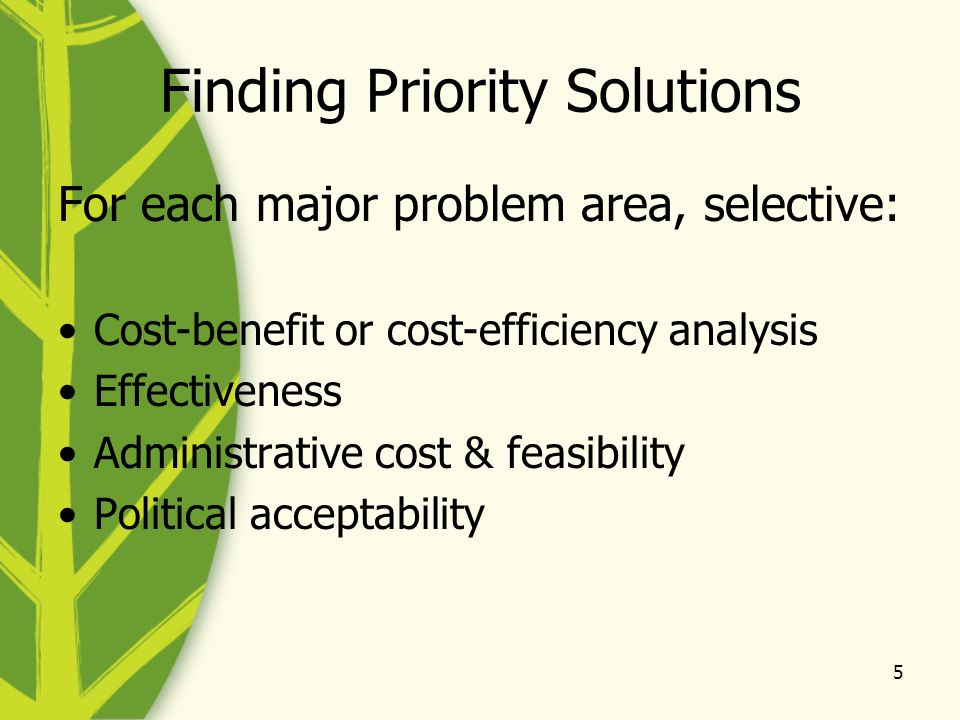 5 Finding Priority Solutions For each major problem area, selective: Cost-benefit or cost-efficiency analysis Effectiveness Administrative cost & feas