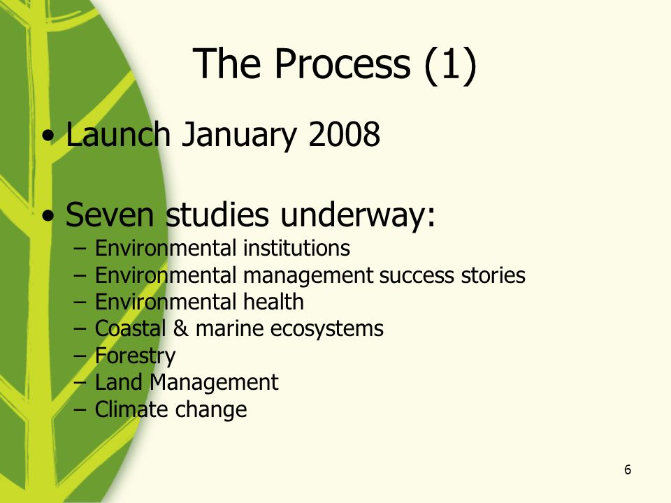 6 The Process (1) Launch January 2008 Seven studies underway: –Environmental institutions –Environmental management success stories –Environmental health –Coastal & marine ecosystems –Forestry –Land Management –Climate change