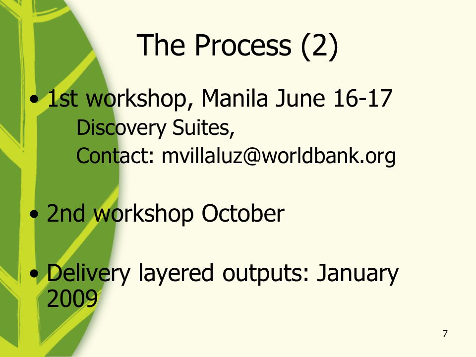 7 The Process (2) 1st workshop, Manila June 16-17 Discovery Suites, Contact: mvillaluz@worldbank.org 2nd workshop October Delivery layered outputs: January 2009