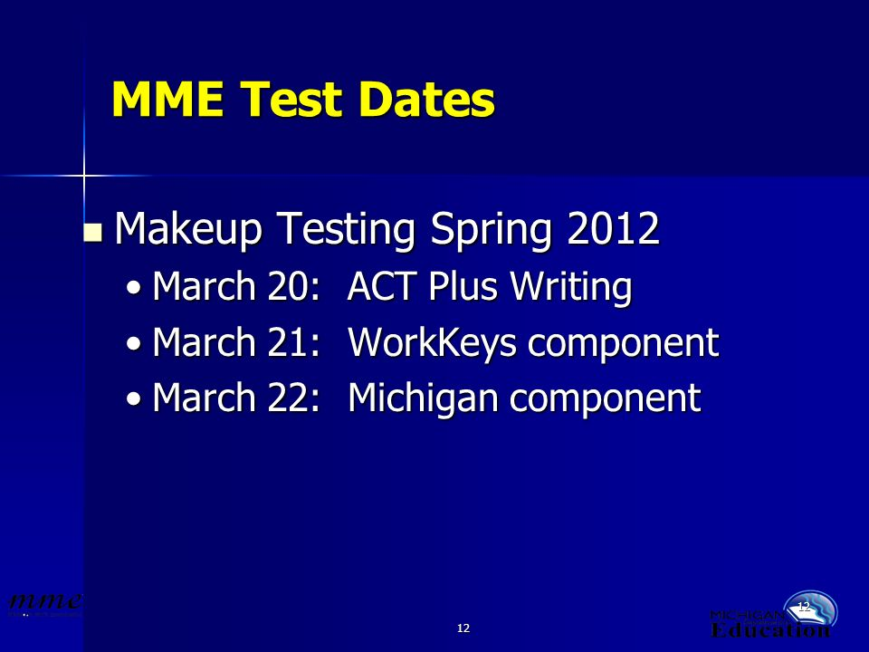 12 MME Test Dates Makeup Testing Spring 2012 Makeup Testing Spring 2012 March 20: ACT Plus WritingMarch 20: ACT Plus Writing March 21: WorkKeys componentMarch 21: WorkKeys component March 22: Michigan componentMarch 22: Michigan component