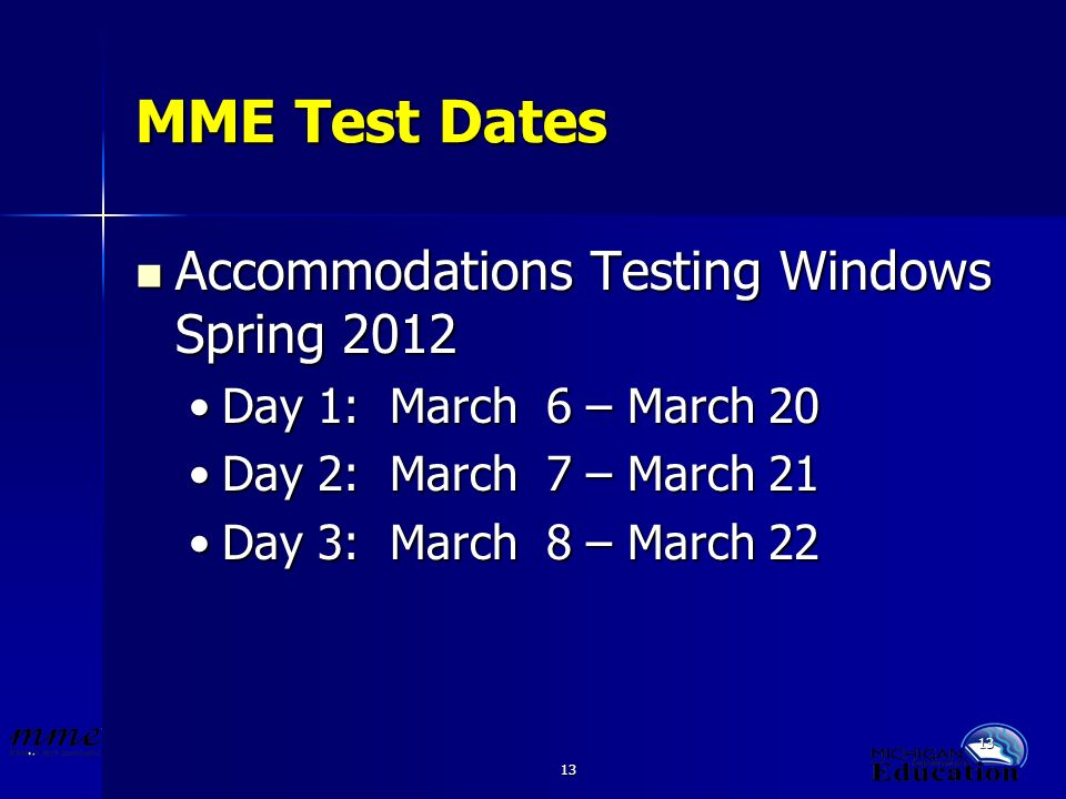 13 MME Test Dates Accommodations Testing Windows Spring 2012 Accommodations Testing Windows Spring 2012 Day 1: March 6 – March 20Day 1: March 6 – March 20 Day 2: March 7 – March 21Day 2: March 7 – March 21 Day 3: March 8 – March 22Day 3: March 8 – March 22