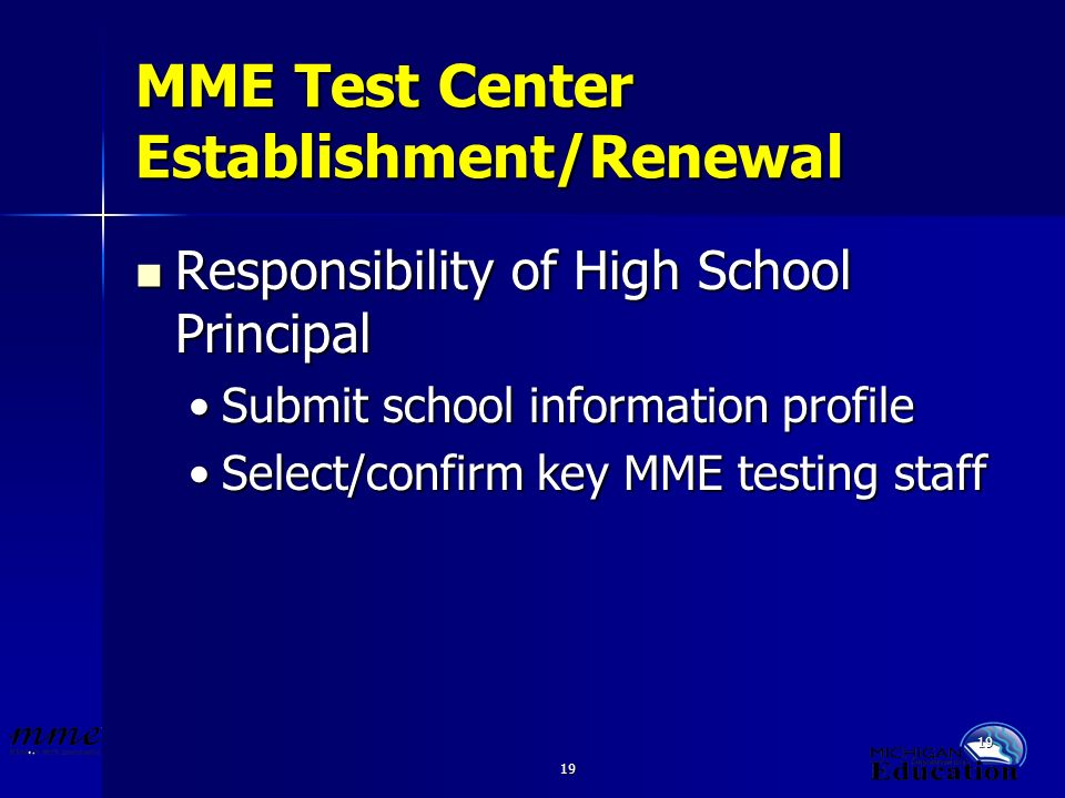 19 MME Test Center Establishment/Renewal Responsibility of High School Principal Responsibility of High School Principal Submit school information profileSubmit school information profile Select/confirm key MME testing staffSelect/confirm key MME testing staff