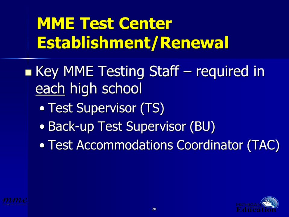 20 MME Test Center Establishment/Renewal Key MME Testing Staff – required in each high school Key MME Testing Staff – required in each high school Test Supervisor (TS)Test Supervisor (TS) Back-up Test Supervisor (BU)Back-up Test Supervisor (BU) Test Accommodations Coordinator (TAC)Test Accommodations Coordinator (TAC)