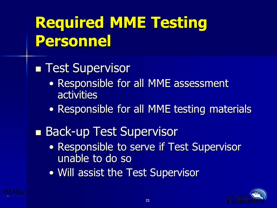 21 Required MME Testing Personnel Test Supervisor Test Supervisor Responsible for all MME assessment activitiesResponsible for all MME assessment activities Responsible for all MME testing materialsResponsible for all MME testing materials Back-up Test Supervisor Back-up Test Supervisor Responsible to serve if Test Supervisor unable to do soResponsible to serve if Test Supervisor unable to do so Will assist the Test SupervisorWill assist the Test Supervisor