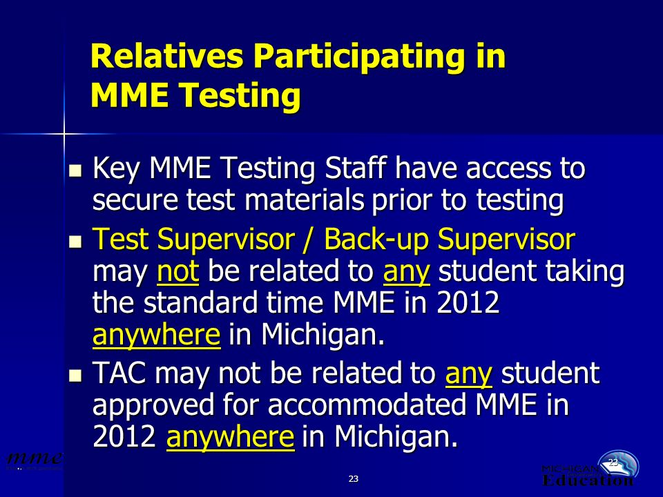 23 Relatives Participating in MME Testing Key MME Testing Staff have access to secure test materials prior to testing Key MME Testing Staff have access to secure test materials prior to testing Test Supervisor / Back-up Supervisor may not be related to any student taking the standard time MME in 2012 anywhere in Michigan.