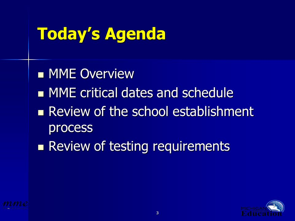 3 3 Todays Agenda MME Overview MME Overview MME critical dates and schedule MME critical dates and schedule Review of the school establishment process Review of the school establishment process Review of testing requirements Review of testing requirements