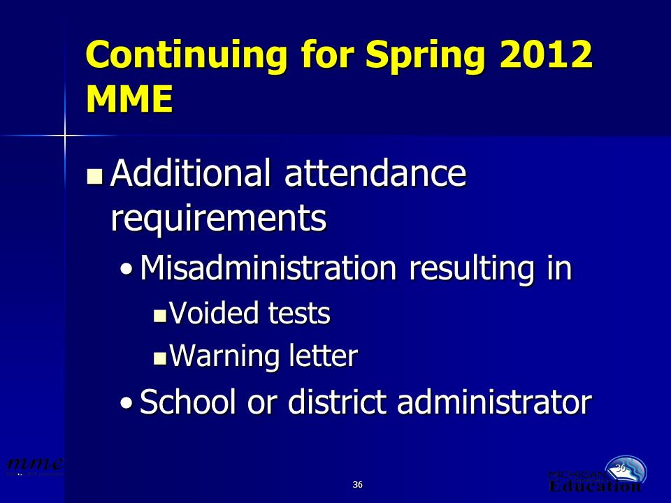36 Continuing for Spring 2012 MME Additional attendance requirements Additional attendance requirements Misadministration resulting inMisadministration resulting in Voided tests Voided tests Warning letter Warning letter School or district administratorSchool or district administrator