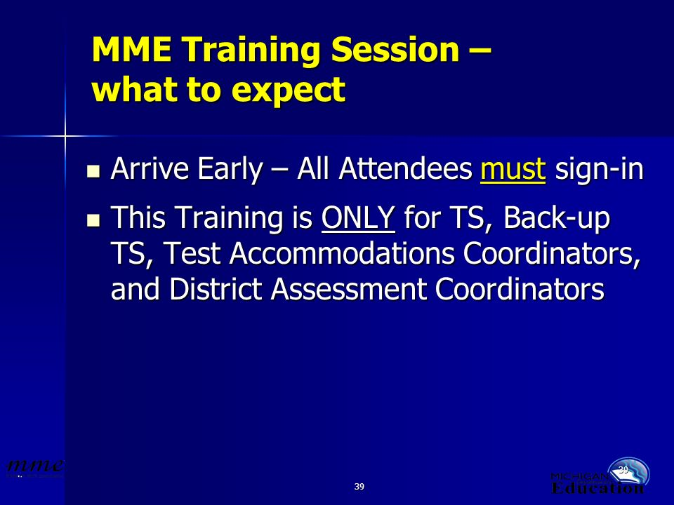 39 MME Training Session – what to expect Arrive Early – All Attendees must sign-in Arrive Early – All Attendees must sign-in This Training is ONLY for TS, Back-up TS, Test Accommodations Coordinators, and District Assessment Coordinators This Training is ONLY for TS, Back-up TS, Test Accommodations Coordinators, and District Assessment Coordinators