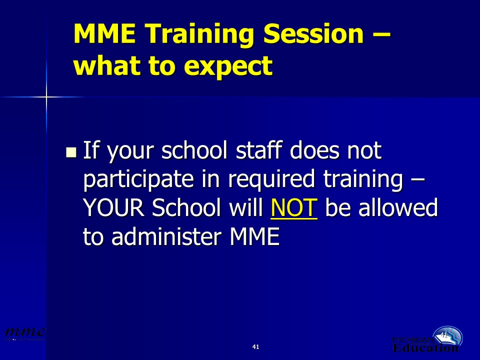 41 MME Training Session – what to expect If your school staff does not participate in required training – YOUR School will NOT be allowed to administer MME If your school staff does not participate in required training – YOUR School will NOT be allowed to administer MME