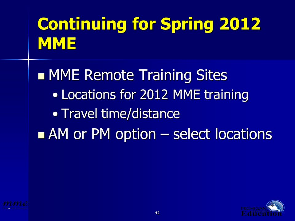 42 Continuing for Spring 2012 MME MME Remote Training Sites MME Remote Training Sites Locations for 2012 MME trainingLocations for 2012 MME training Travel time/distanceTravel time/distance AM or PM option – select locations AM or PM option – select locations