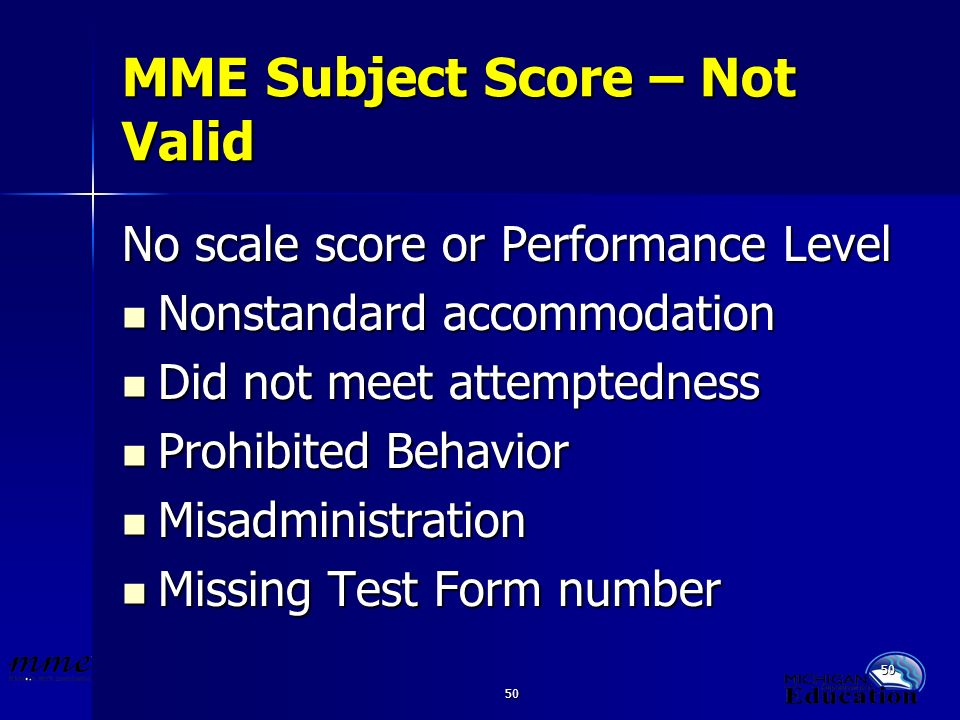 50 MME Subject Score – Not Valid No scale score or Performance Level Nonstandard accommodation Nonstandard accommodation Did not meet attemptedness Did not meet attemptedness Prohibited Behavior Prohibited Behavior Misadministration Misadministration Missing Test Form number Missing Test Form number