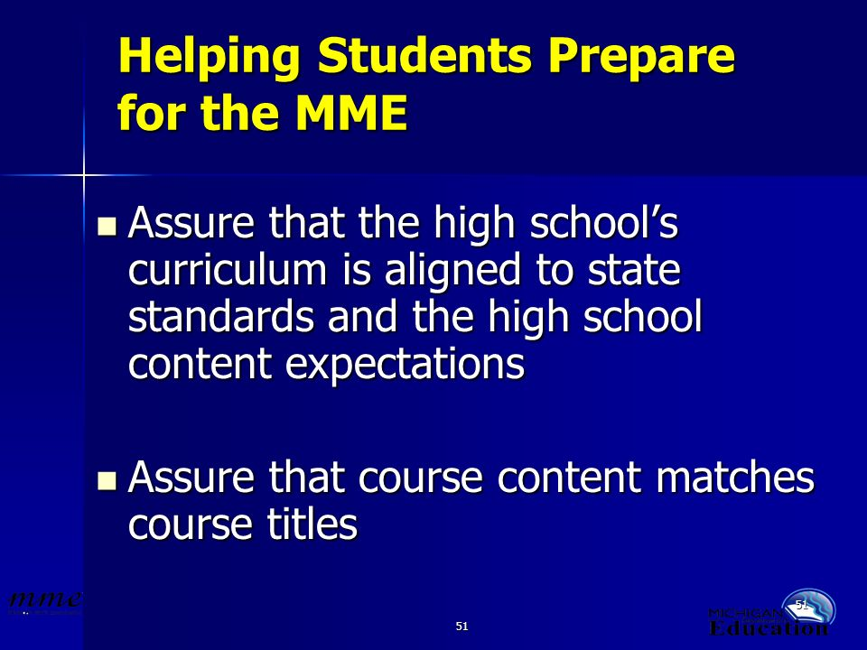 51 Helping Students Prepare for the MME Assure that the high schools curriculum is aligned to state standards and the high school content expectations Assure that the high schools curriculum is aligned to state standards and the high school content expectations Assure that course content matches course titles Assure that course content matches course titles