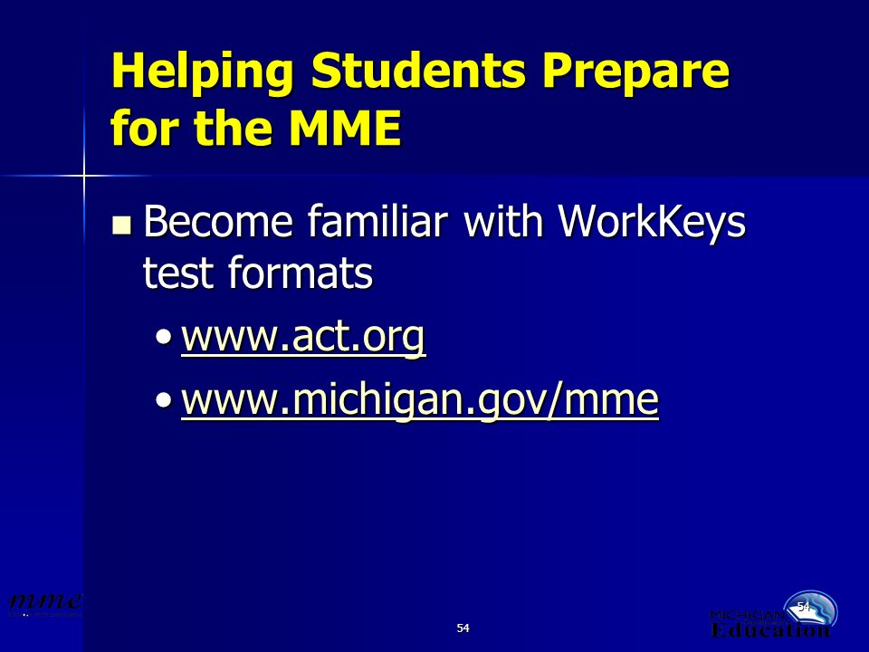 54 Helping Students Prepare for the MME Become familiar with WorkKeys test formats Become familiar with WorkKeys test formats www.act.orgwww.act.orgwww.act.org www.michigan.gov/mmewww.michigan.gov/mmewww.michigan.gov/mme