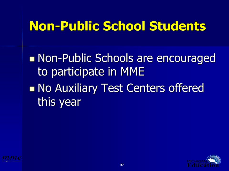 57 Non-Public School Students Non-Public Schools are encouraged to participate in MME Non-Public Schools are encouraged to participate in MME No Auxiliary Test Centers offered this year No Auxiliary Test Centers offered this year
