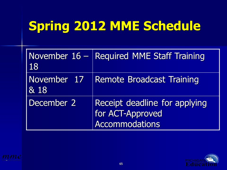 65 Spring 2012 MME Schedule November 16 – 18 Required MME Staff Training November 17 & 18 Remote Broadcast Training December 2 Receipt deadline for applying for ACT-Approved Accommodations