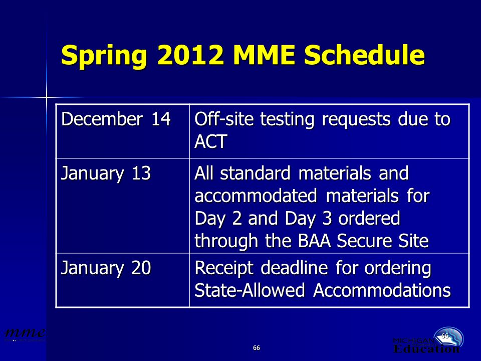 66 Spring 2012 MME Schedule December 14 Off-site testing requests due to ACT January 13 All standard materials and accommodated materials for Day 2 and Day 3 ordered through the BAA Secure Site January 20 Receipt deadline for ordering State-Allowed Accommodations