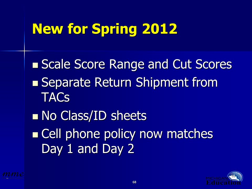 68 New for Spring 2012 Scale Score Range and Cut Scores Scale Score Range and Cut Scores Separate Return Shipment from TACs Separate Return Shipment from TACs No Class/ID sheets No Class/ID sheets Cell phone policy now matches Day 1 and Day 2 Cell phone policy now matches Day 1 and Day 2