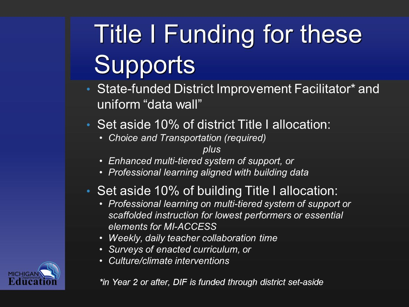 Title I Funding for these Supports State-funded District Improvement Facilitator* and uniform data wall Set aside 10% of district Title I allocation: Choice and Transportation (required) plus Enhanced multi-tiered system of support, or Professional learning aligned with building data Set aside 10% of building Title I allocation: Professional learning on multi-tiered system of support or scaffolded instruction for lowest performers or essential elements for MI-ACCESS Weekly, daily teacher collaboration time Surveys of enacted curriculum, or Culture/climate interventions *in Year 2 or after, DIF is funded through district set-aside