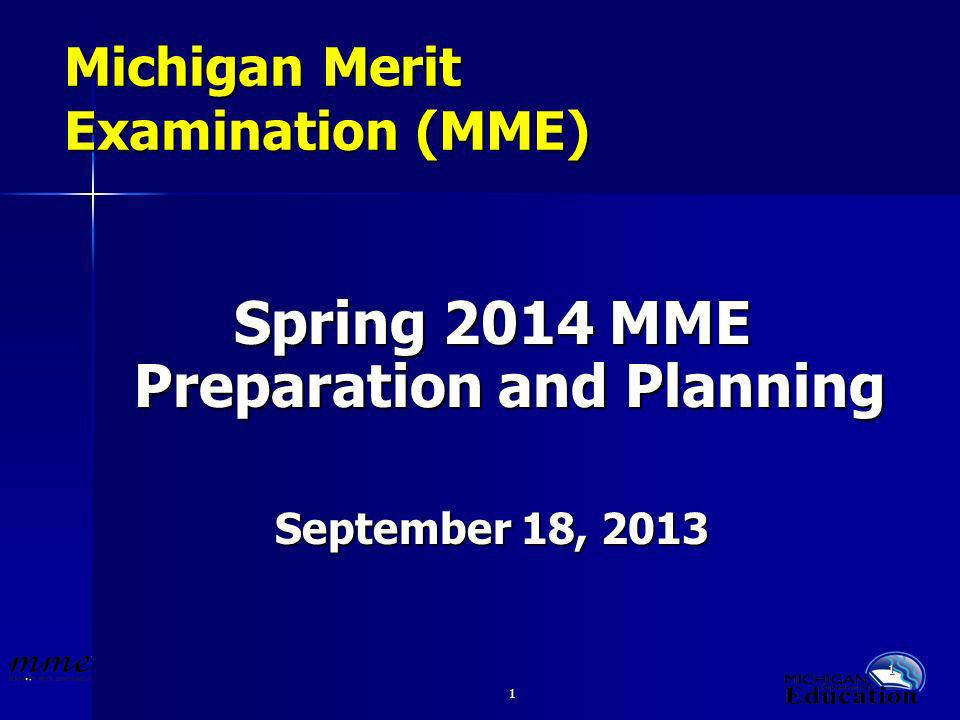1 1 Michigan Merit Examination (MME) Spring 2014 MME Preparation and Planning September 18, 2013