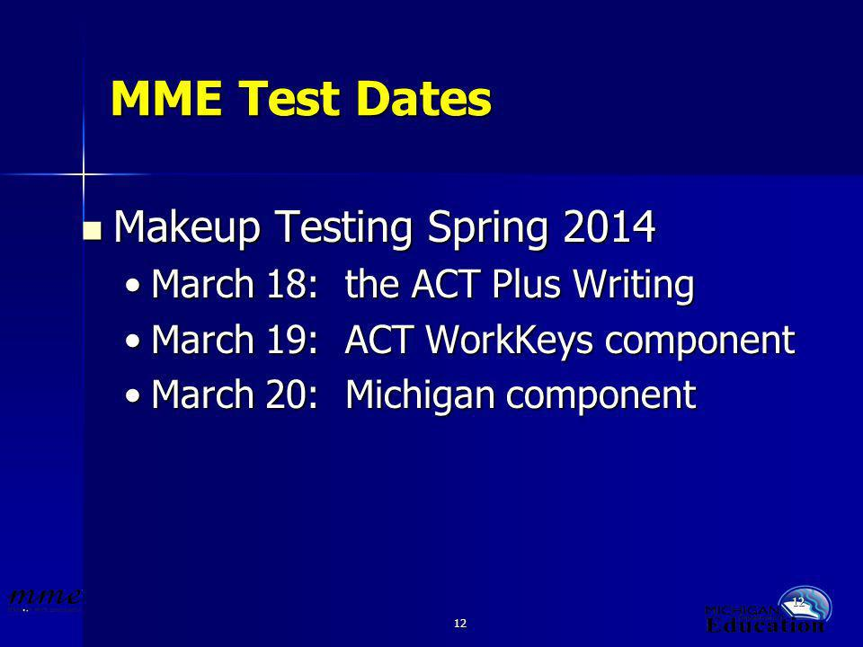 12 MME Test Dates Makeup Testing Spring 2014 Makeup Testing Spring 2014 March 18: the ACT Plus WritingMarch 18: the ACT Plus Writing March 19: ACT WorkKeys componentMarch 19: ACT WorkKeys component March 20: Michigan componentMarch 20: Michigan component