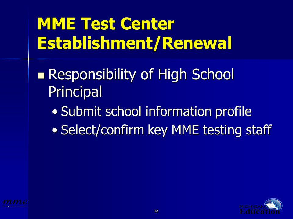 18 MME Test Center Establishment/Renewal Responsibility of High School Principal Responsibility of High School Principal Submit school information profileSubmit school information profile Select/confirm key MME testing staffSelect/confirm key MME testing staff